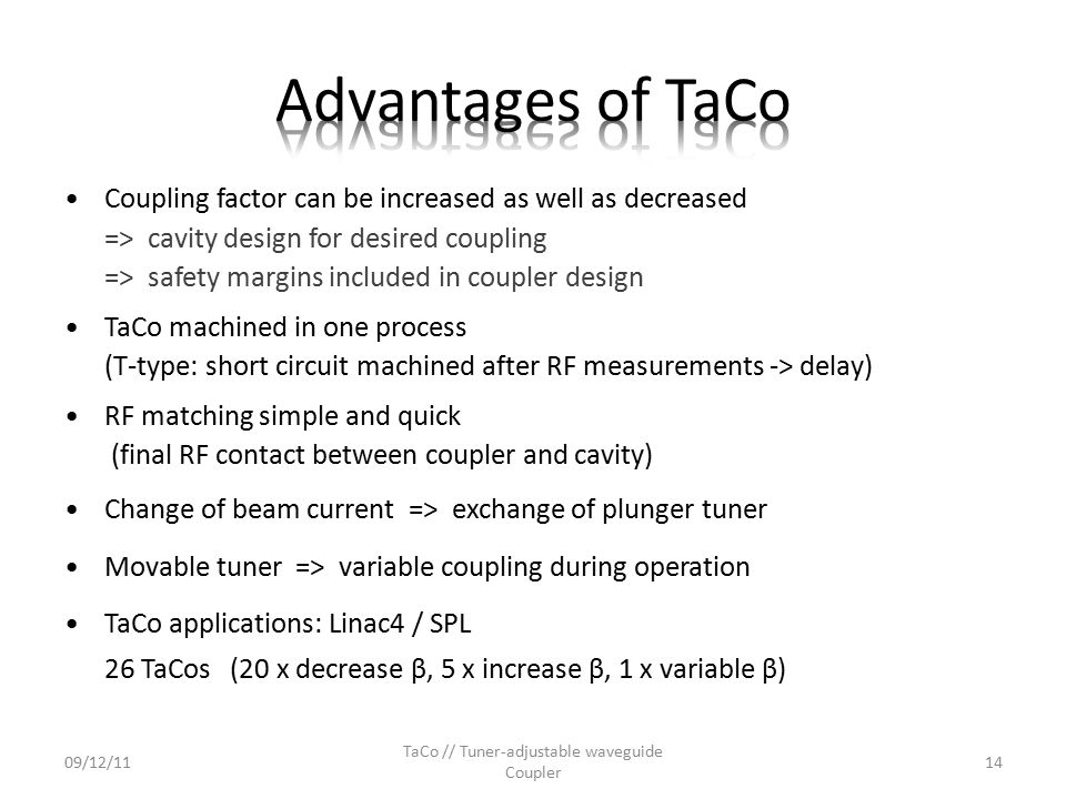 Coupling factor can be increased as well as decreased => cavity design for desired coupling => safety margins included in coupler design TaCo machined in one process (T-type: short circuit machined after RF measurements -> delay) RF matching simple and quick (final RF contact between coupler and cavity) Change of beam current => exchange of plunger tuner Movable tuner => variable coupling during operation TaCo applications: Linac4 / SPL 26 TaCos (20 x decrease β, 5 x increase β, 1 x variable β) 09/12/11 TaCo // Tuner-adjustable waveguide Coupler 14