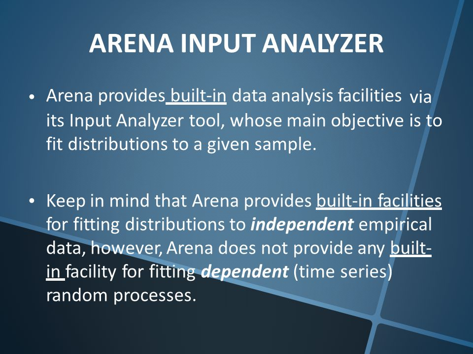 ARENA INPUT ANALYZER Arena provides built-in data analysis facilities via is to its Input Analyzer tool, whose main objective fit distributions to a given sample.