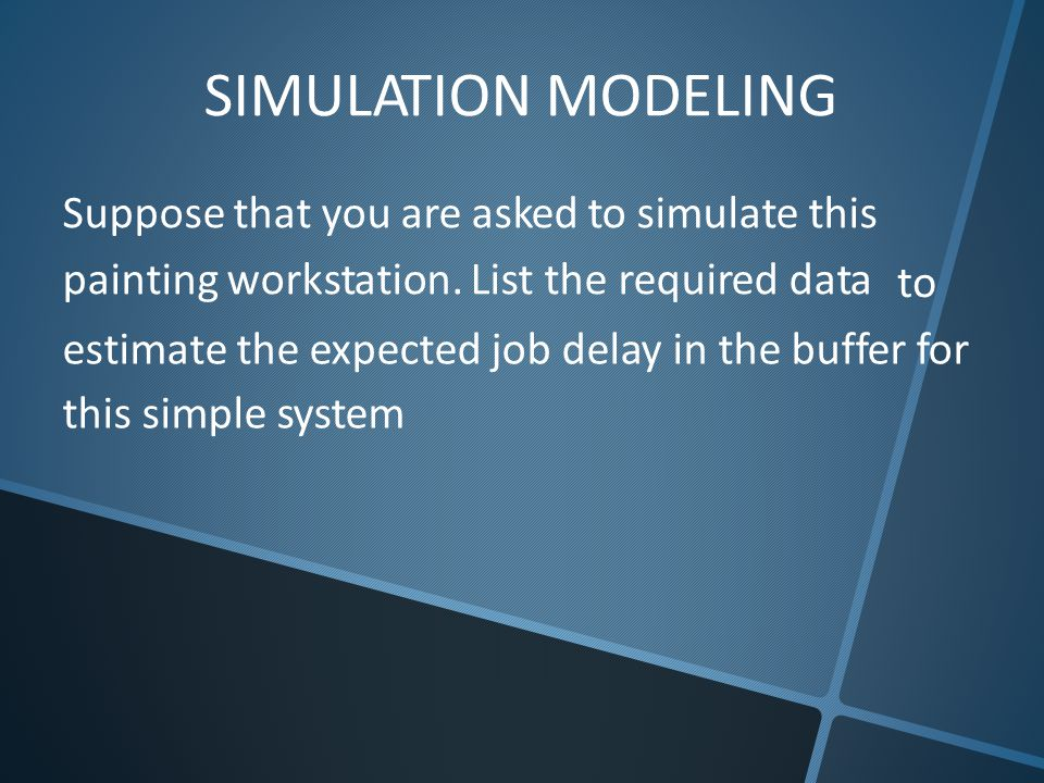 SIMULATION MODELING Suppose that you are asked to simulate this painting workstation. List the required data to estimate the expected job delay in the