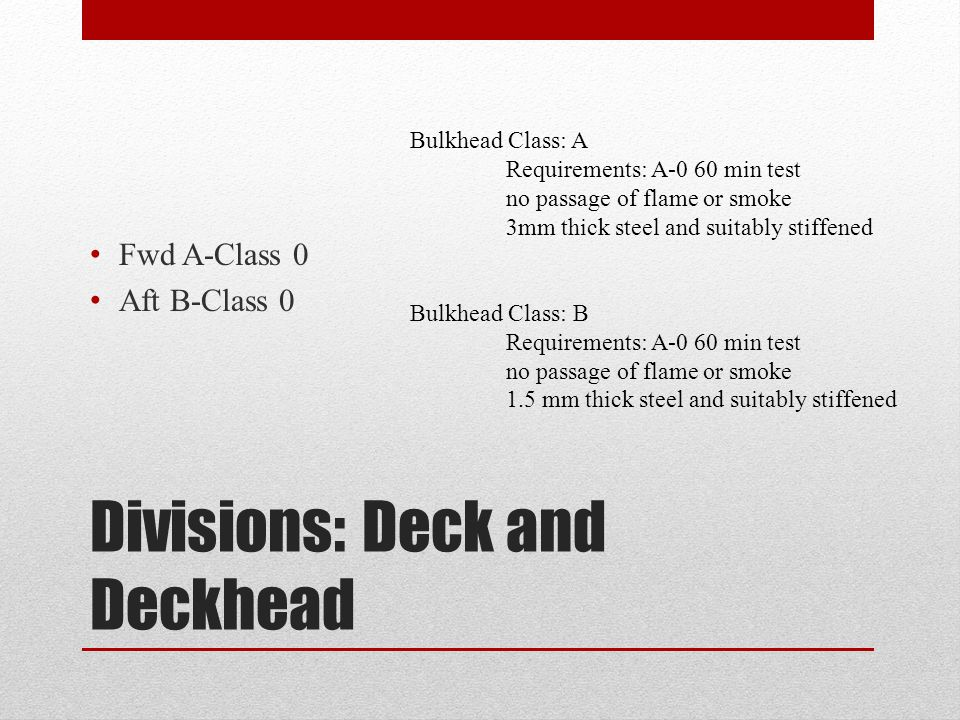 Divisions: Deck and Deckhead Fwd A-Class 0 Aft B-Class 0 Bulkhead Class: A Requirements: A-0 60 min test no passage of flame or smoke 3mm thick steel and suitably stiffened Bulkhead Class: B Requirements: A-0 60 min test no passage of flame or smoke 1.5 mm thick steel and suitably stiffened