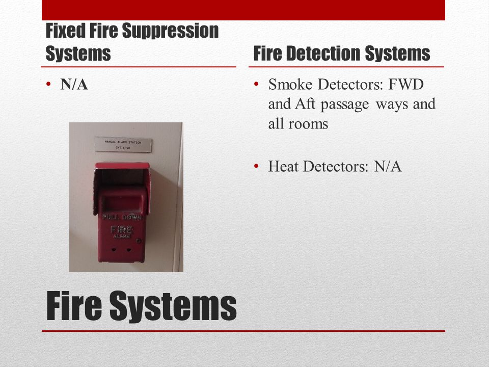Fire Systems Fixed Fire Suppression Systems N/A Fire Detection Systems Smoke Detectors: FWD and Aft passage ways and all rooms Heat Detectors: N/A