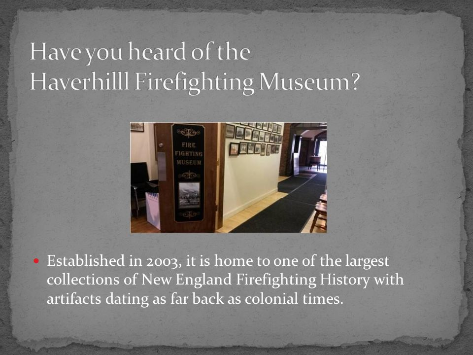 Established in 2003, it is home to one of the largest collections of New England Firefighting History with artifacts dating as far back as colonial times.