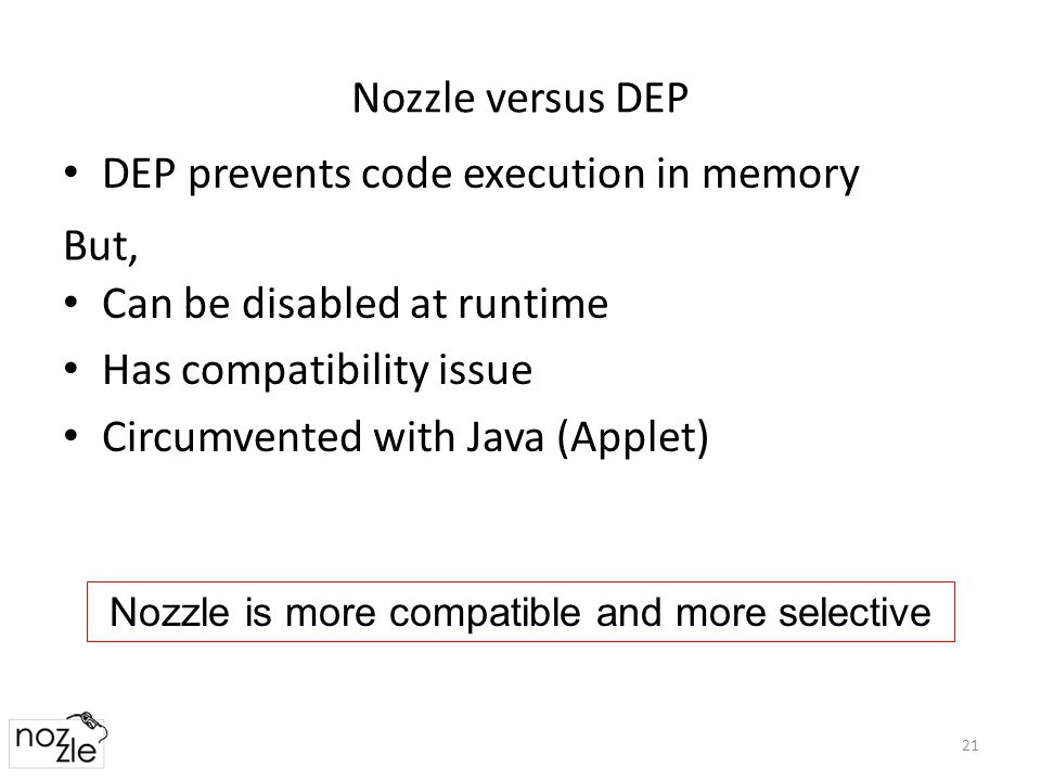 Nozzle versus DEP DEP prevents code execution in memory 21 Can be disabled at runtime Has compatibility issue Circumvented with Java (Applet) But, Nozzle is more compatible and more selective