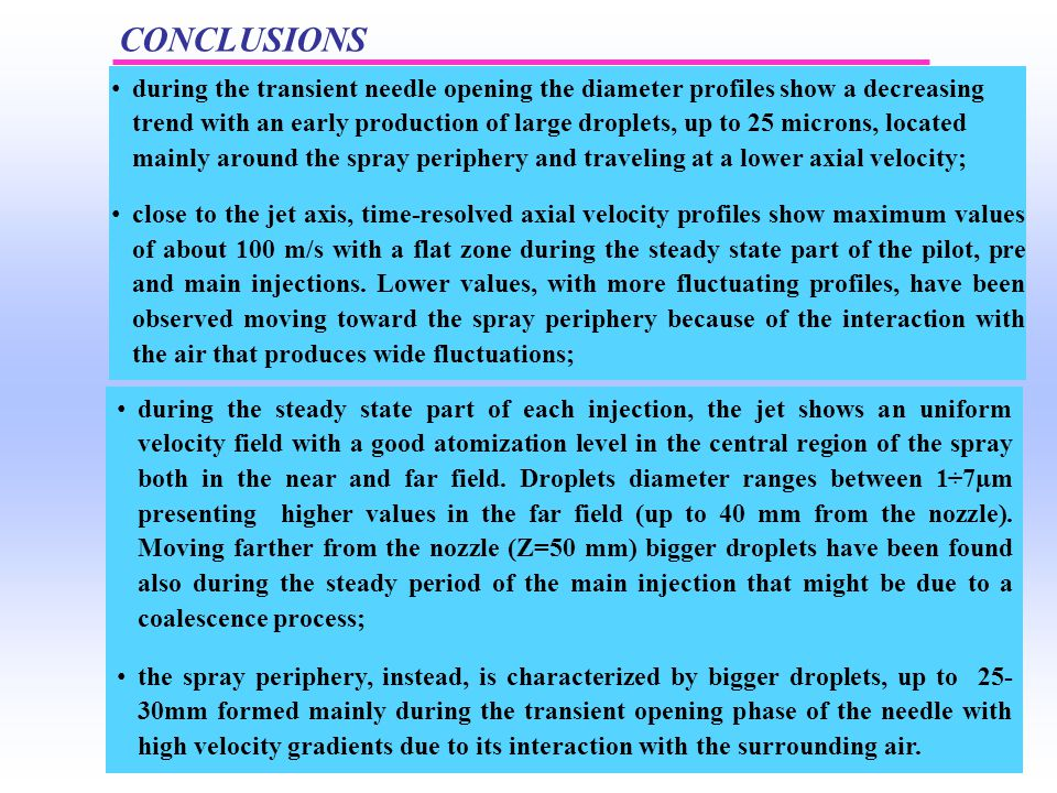 CONCLUSIONS during the transient needle opening the diameter profiles show a decreasing trend with an early production of large droplets, up to 25 microns, located mainly around the spray periphery and traveling at a lower axial velocity; close to the jet axis, time-resolved axial velocity profiles show maximum values of about 100 m/s with a flat zone during the steady state part of the pilot, pre and main injections.