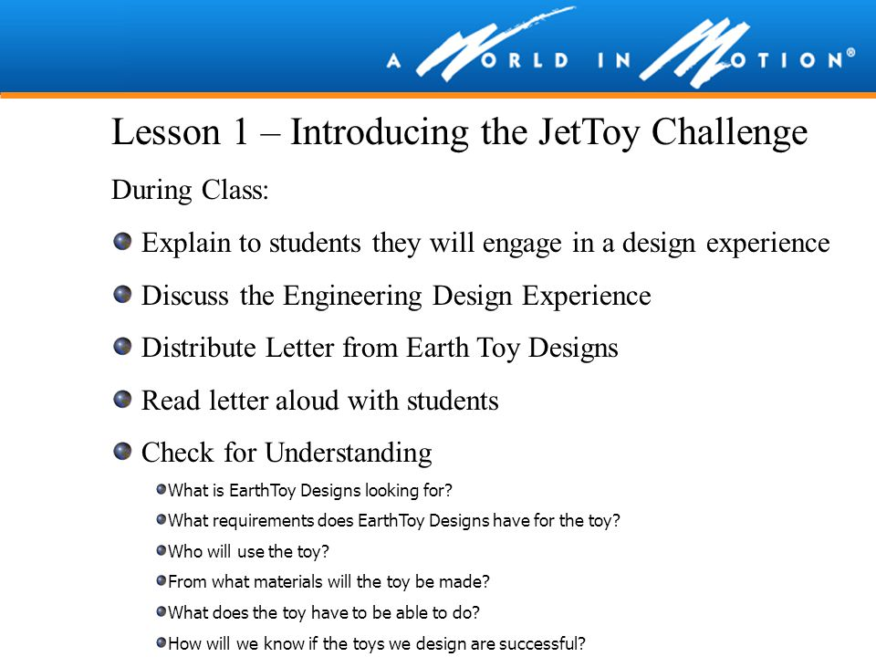 Lesson 1 – Introducing the JetToy Challenge During Class: Explain to students they will engage in a design experience Discuss the Engineering Design E