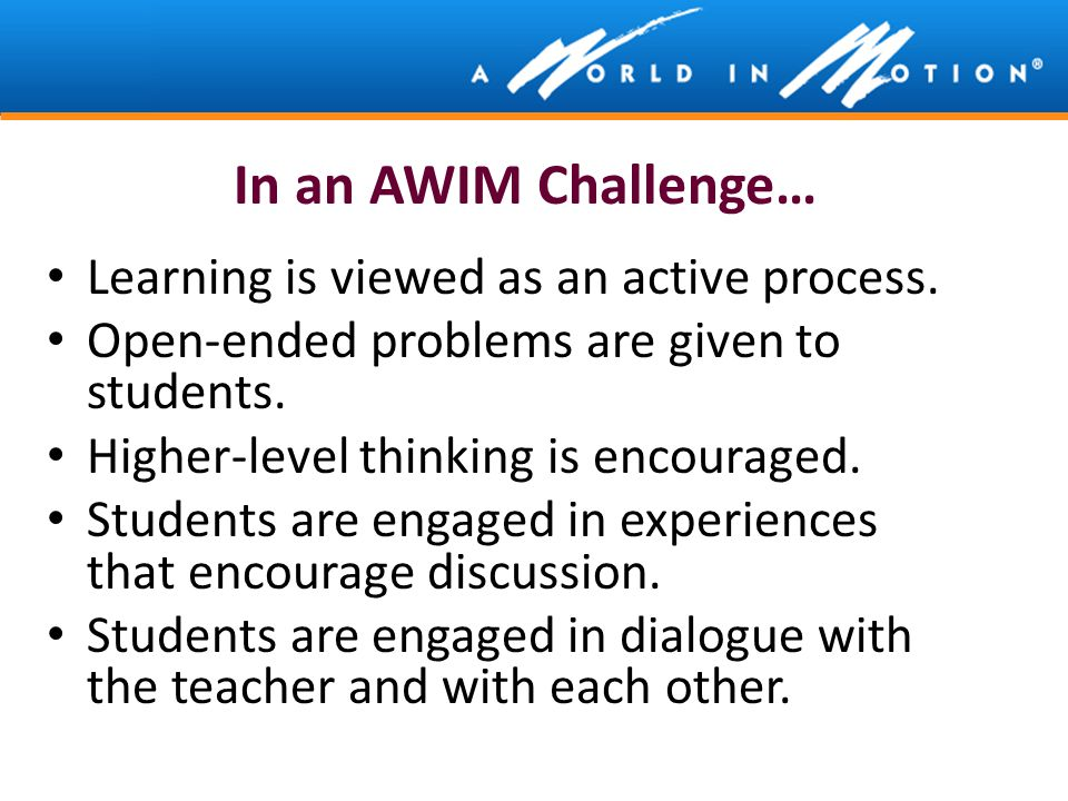 In an AWIM Challenge… Learning is viewed as an active process. Open-ended problems are given to students. Higher-level thinking is encouraged. Student
