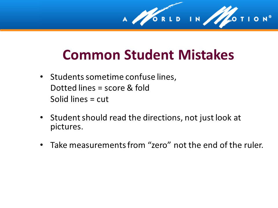 Common Student Mistakes Students sometime confuse lines, Dotted lines = score & fold Solid lines = cut Student should read the directions, not just lo