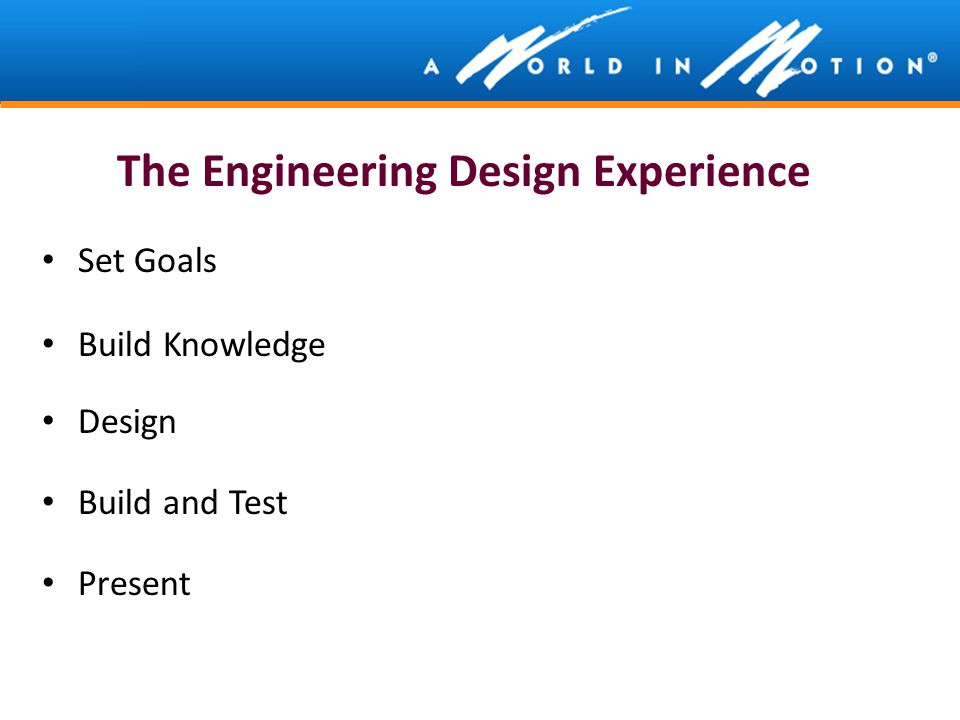 The Engineering Design Experience Set Goals Build Knowledge Design Build and Test Present