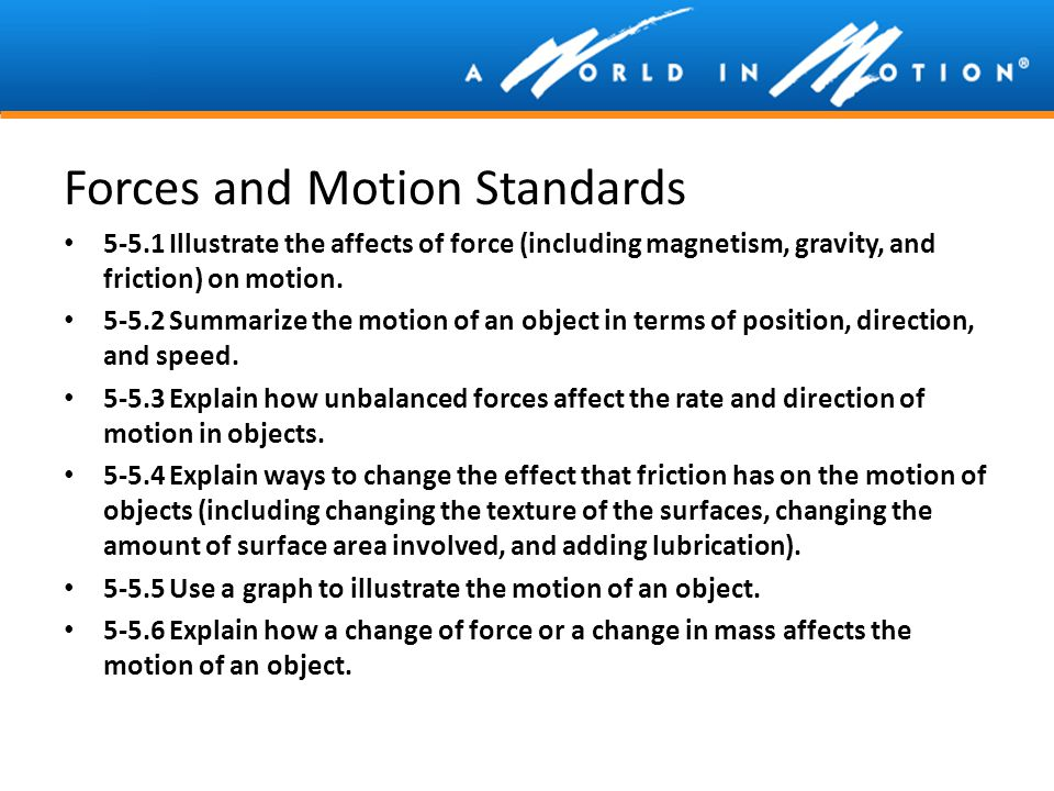 Forces and Motion Standards 5-5.1Illustrate the affects of force (including magnetism, gravity, and friction) on motion. 5-5.2Summarize the motion of