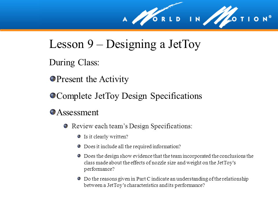 Lesson 9 – Designing a JetToy During Class: Present the Activity Complete JetToy Design Specifications Assessment Review each team's Design Specificat