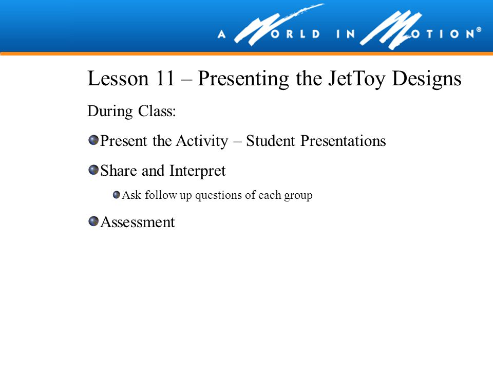 Lesson 11 – Presenting the JetToy Designs During Class: Present the Activity – Student Presentations Share and Interpret Ask follow up questions of ea
