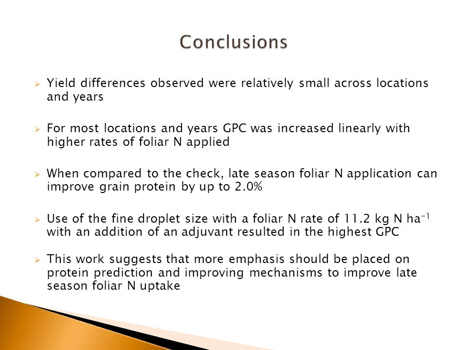  Yield differences observed were relatively small across locations and years  For most locations and years GPC was increased linearly with higher rates of foliar N applied  When compared to the check, late season foliar N application can improve grain protein by up to 2.0%  Use of the fine droplet size with a foliar N rate of 11.2 kg N ha -1 with an addition of an adjuvant resulted in the highest GPC  This work suggests that more emphasis should be placed on protein prediction and improving mechanisms to improve late season foliar N uptake