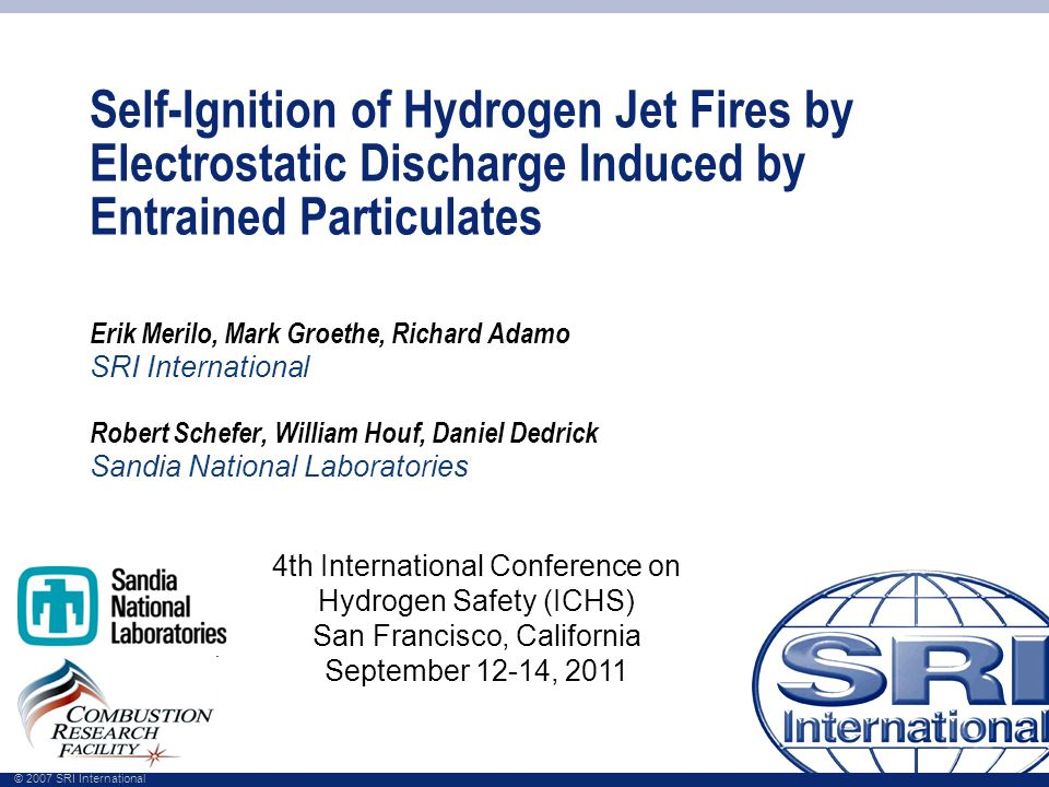 © 2007 SRI International Self-Ignition of Hydrogen Jet Fires by Electrostatic Discharge Induced by Entrained Particulates Erik Merilo, Mark Groethe, Richard Adamo SRI International Robert Schefer, William Houf, Daniel Dedrick Sandia National Laboratories 4th International Conference on Hydrogen Safety (ICHS) San Francisco, California September 12-14, 2011