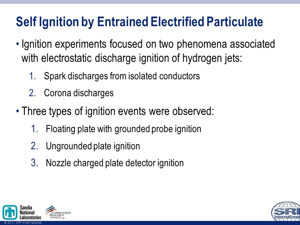 © 2011 SRI International Self Ignition by Entrained Electrified Particulate Ignition experiments focused on two phenomena associated with electrostatic discharge ignition of hydrogen jets: 1.Spark discharges from isolated conductors 2.Corona discharges Three types of ignition events were observed: 1.