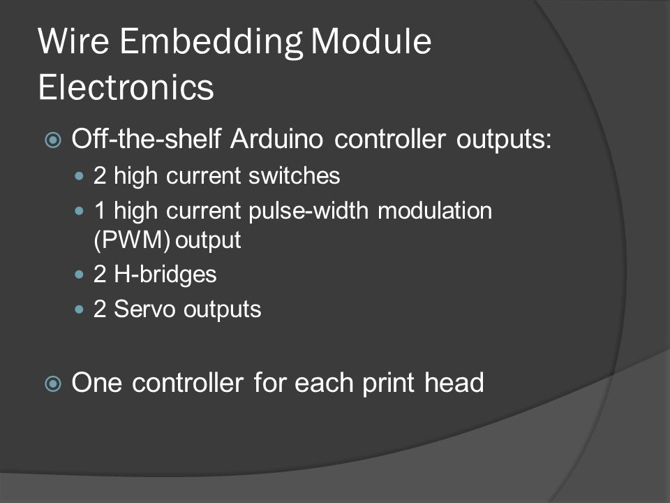 Wire Embedding Module Electronics  Off-the-shelf Arduino controller outputs: 2 high current switches 1 high current pulse-width modulation (PWM) output 2 H-bridges 2 Servo outputs  One controller for each print head