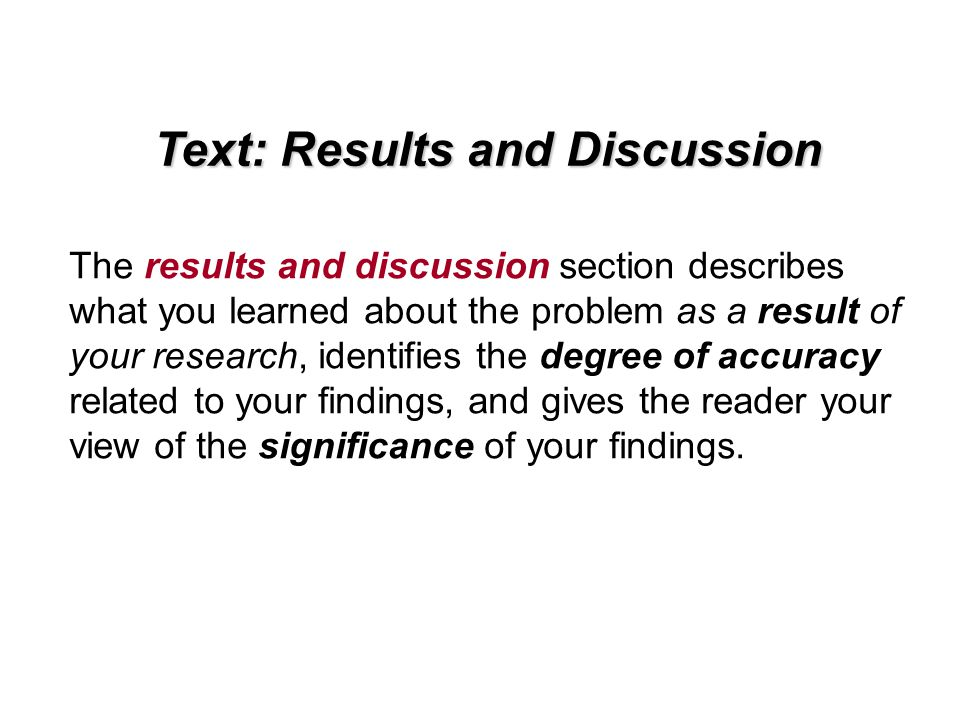 Text: Results and Discussion The results and discussion section describes what you learned about the problem as a result of your research, identifies