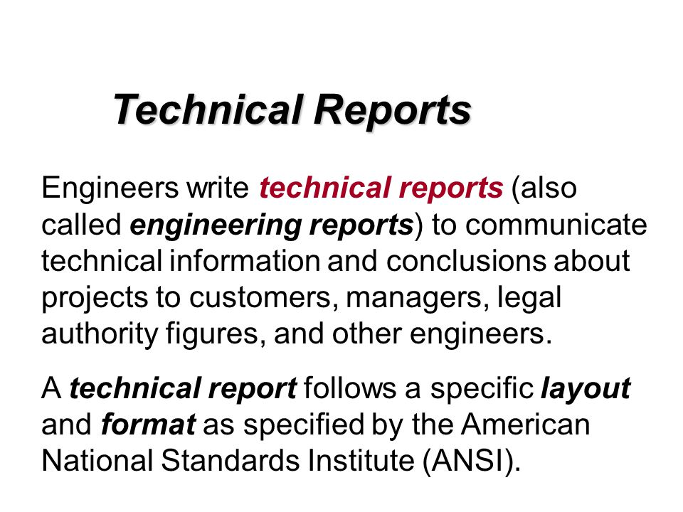 Technical Reports Engineers write technical reports (also called engineering reports) to communicate technical information and conclusions about proje