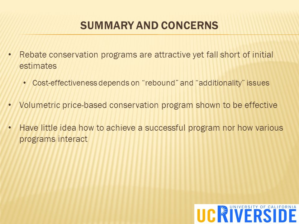 SUMMARY AND CONCERNS Rebate conservation programs are attractive yet fall short of initial estimates Cost-effectiveness depends on rebound and additionality issues Volumetric price-based conservation program shown to be effective Have little idea how to achieve a successful program nor how various programs interact