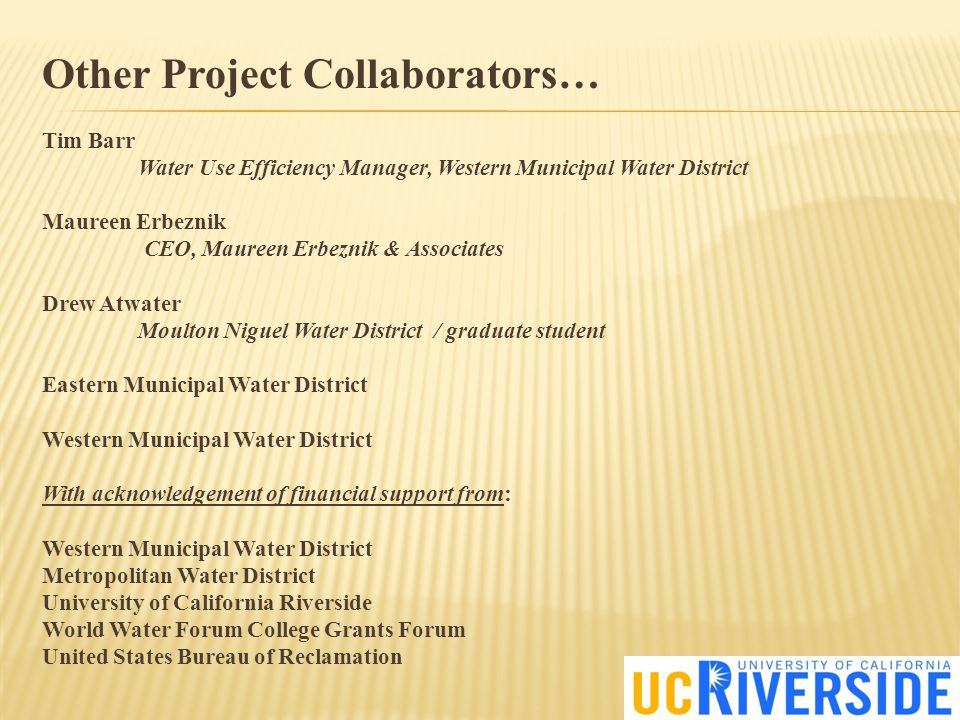Other Project Collaborators… Tim Barr Water Use Efficiency Manager, Western Municipal Water District Maureen Erbeznik CEO, Maureen Erbeznik & Associates Drew Atwater Moulton Niguel Water District / graduate student Eastern Municipal Water District Western Municipal Water District With acknowledgement of financial support from: Western Municipal Water District Metropolitan Water District University of California Riverside World Water Forum College Grants Forum United States Bureau of Reclamation
