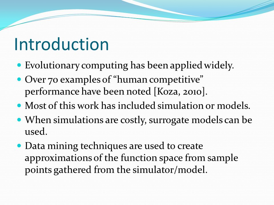 "Introduction Evolutionary computing has been applied widely. Over 70 examples of ""human competitive"" performance have been noted [Koza, 2010]. Most of"