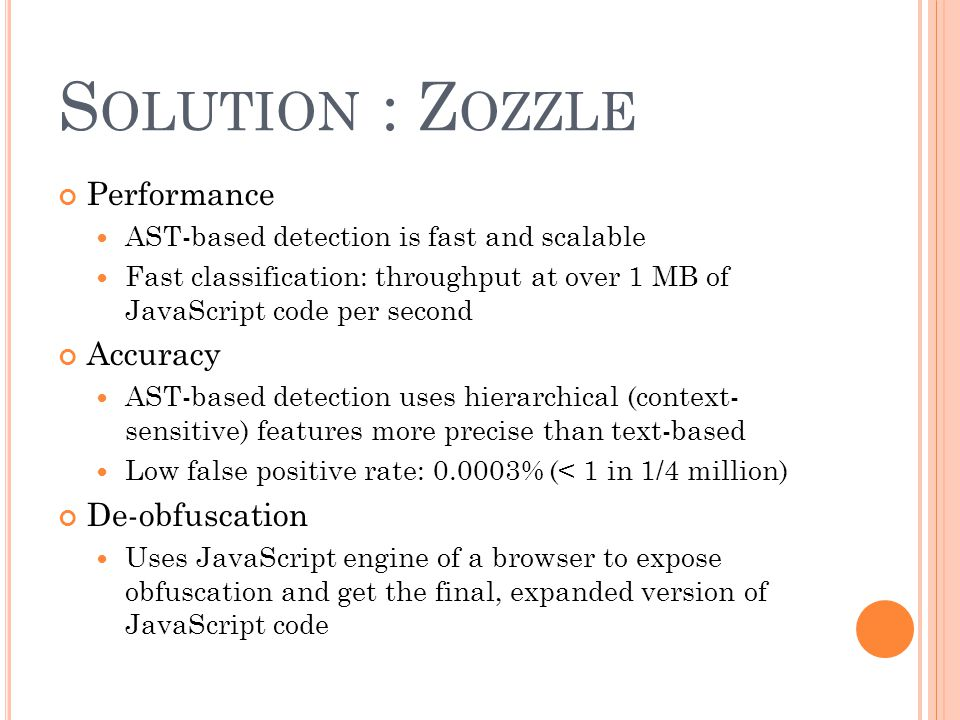S OLUTION : Z OZZLE Performance AST-based detection is fast and scalable Fast classification: throughput at over 1 MB of JavaScript code per second Ac