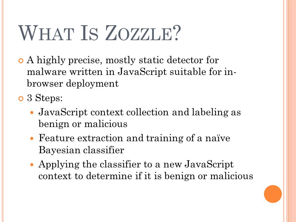 W HAT I S Z OZZLE ? A highly precise, mostly static detector for malware written in JavaScript suitable for in- browser deployment 3 Steps: JavaScript