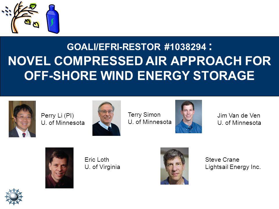 GOALI/EFRI-RESTOR #1038294 : NOVEL COMPRESSED AIR APPROACH FOR OFF-SHORE WIND ENERGY STORAGE Perry Li (PI) U. of Minnesota Terry Simon U. of Minnesota