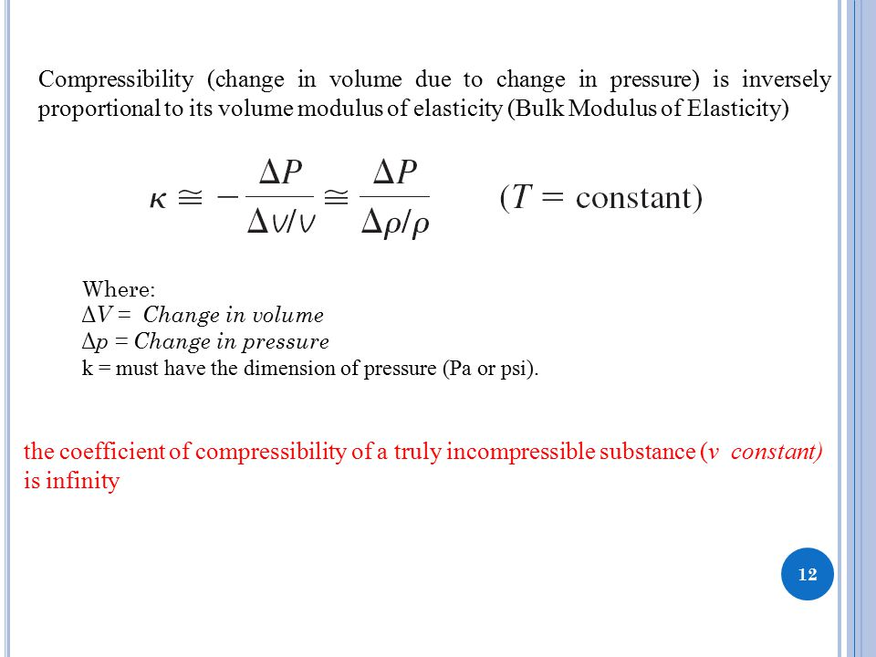 12 Compressibility (change in volume due to change in pressure) is inversely proportional to its volume modulus of elasticity (Bulk Modulus of Elasticity) the coefficient of compressibility of a truly incompressible substance (v constant) is infinity Where: Δ V = Change in volume Δ p = Change in pressure k = must have the dimension of pressure (Pa or psi).
