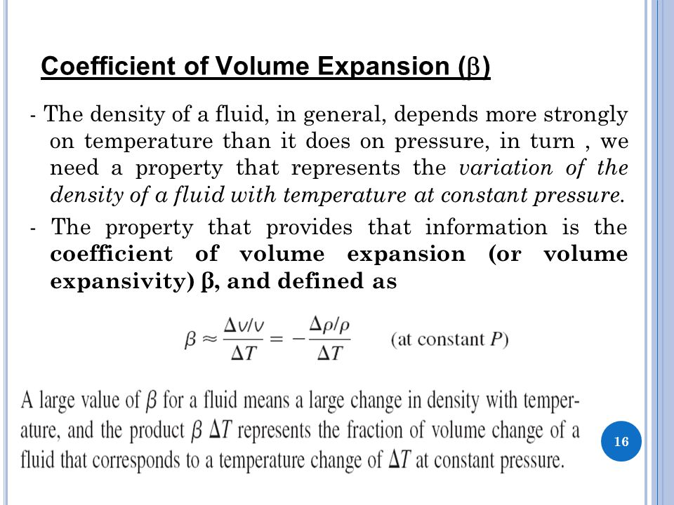 Coefficient of Volume Expansion (  ) - The density of a fluid, in general, depends more strongly on temperature than it does on pressure, in turn, we need a property that represents the variation of the density of a fluid with temperature at constant pressure.