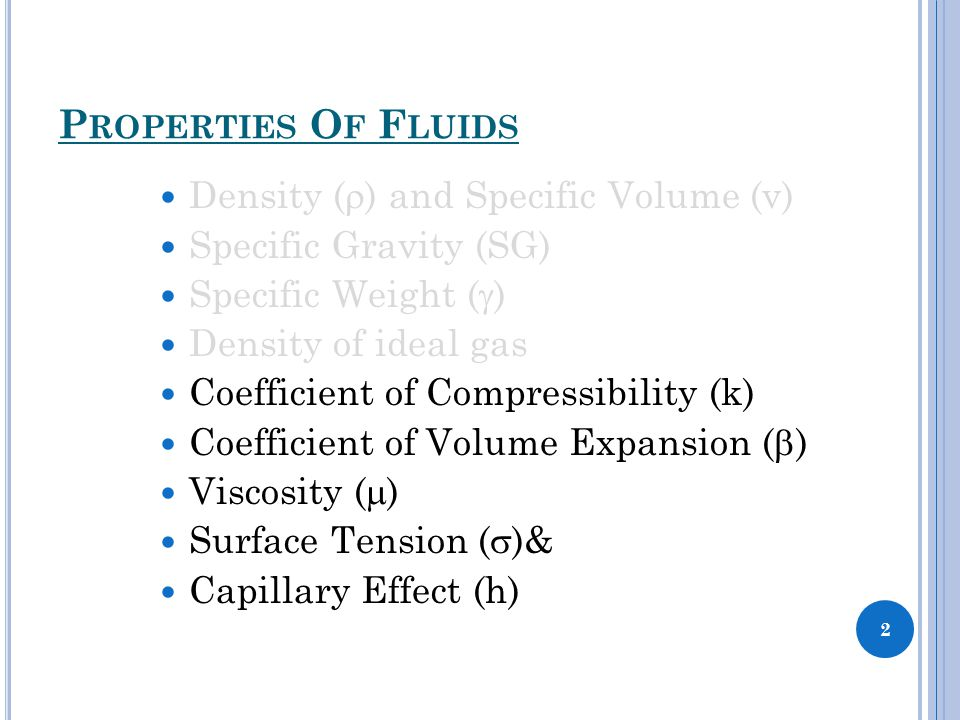 P ROPERTIES O F F LUIDS Density (  ) and Specific Volume (v) Specific Gravity (SG) Specific Weight (  ) Density of ideal gas Coefficient of Compressibility (k) Coefficient of Volume Expansion (  ) Viscosity (  ) Surface Tension (  )& Capillary Effect (h) 2
