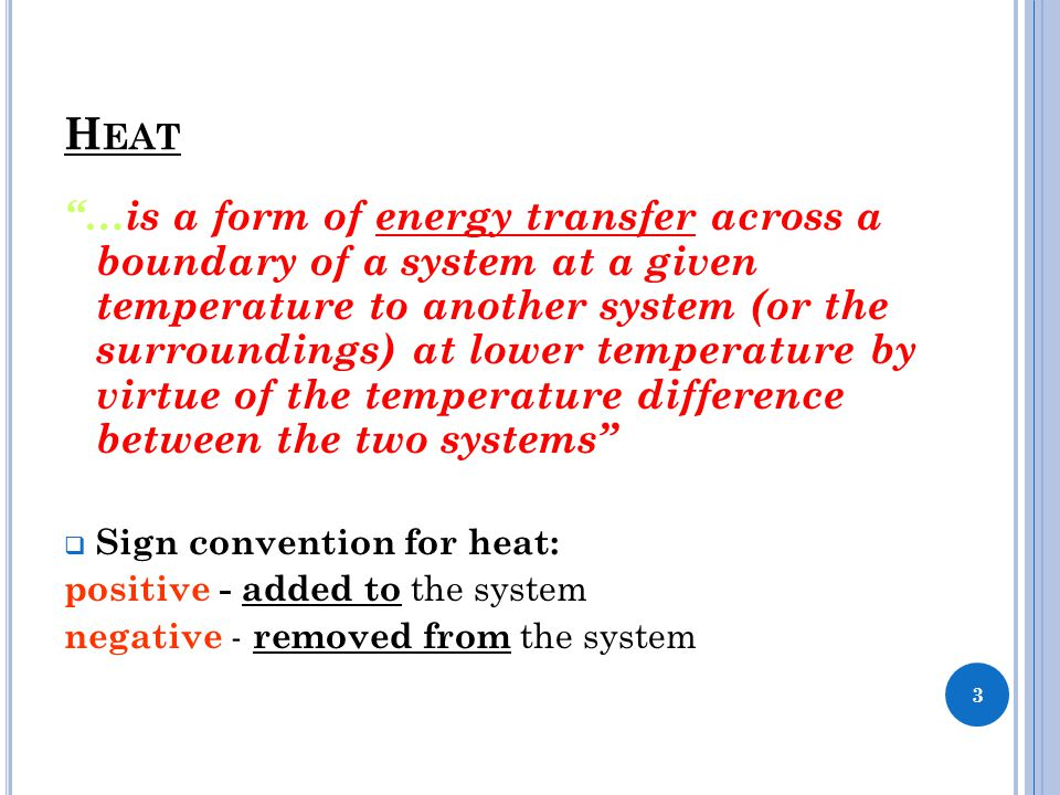 "H EAT ""…is a form of energy transfer across a boundary of a system at a given temperature to another system (or the surroundings) at lower temperature"