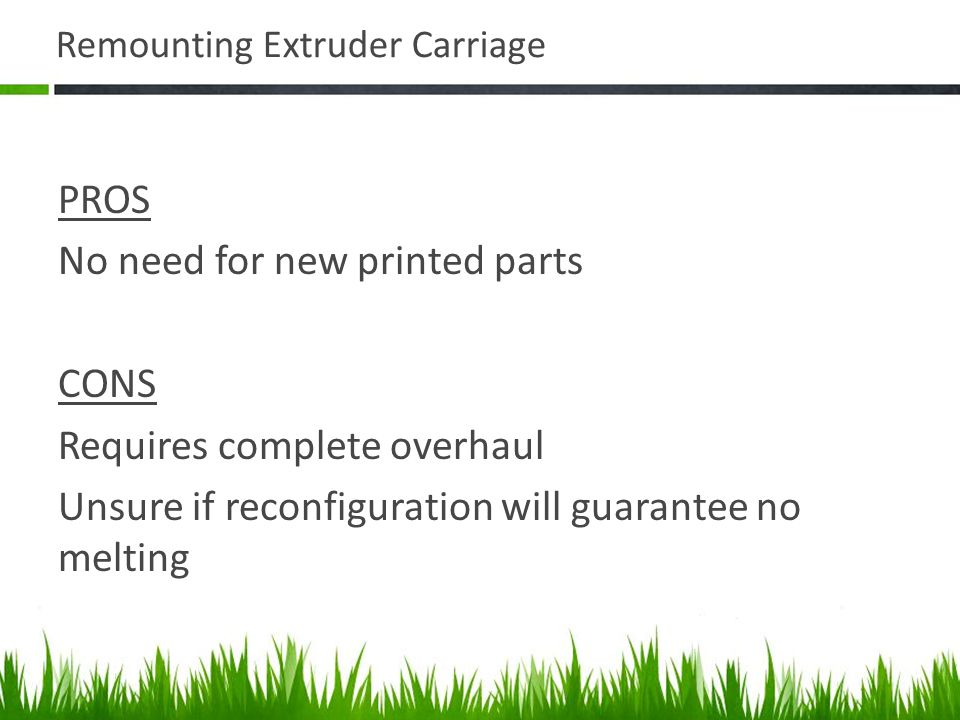 Remounting Extruder Carriage PROS No need for new printed parts CONS Requires complete overhaul Unsure if reconfiguration will guarantee no melting