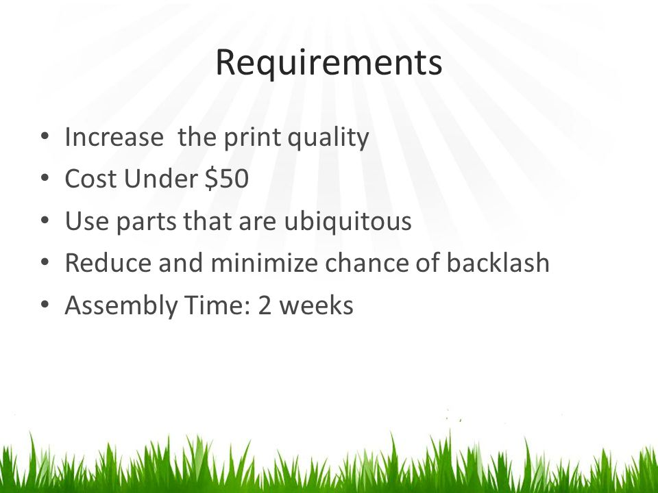 Requirements Increase the print quality Cost Under $50 Use parts that are ubiquitous Reduce and minimize chance of backlash Assembly Time: 2 weeks