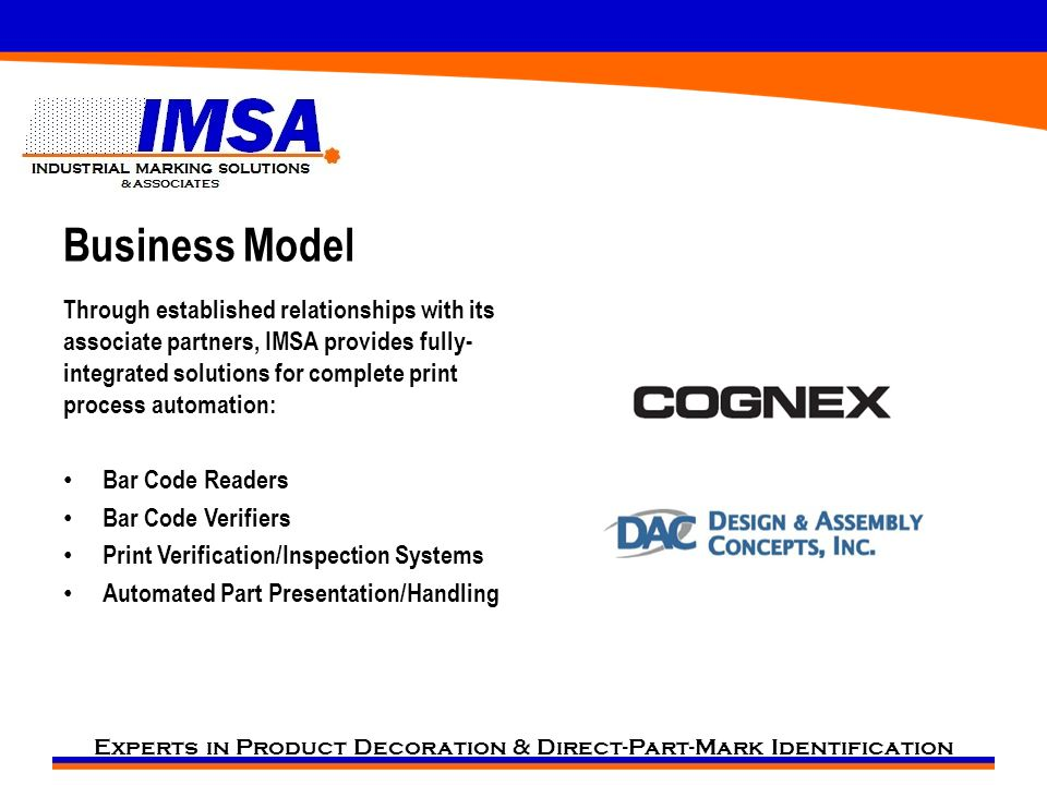 Experts in Product Decoration & Direct-Part-Mark Identification Business Model Through established relationships with its associate partners, IMSA provides fully- integrated solutions for complete print process automation: Bar Code Readers Bar Code Verifiers Print Verification/Inspection Systems Automated Part Presentation/Handling