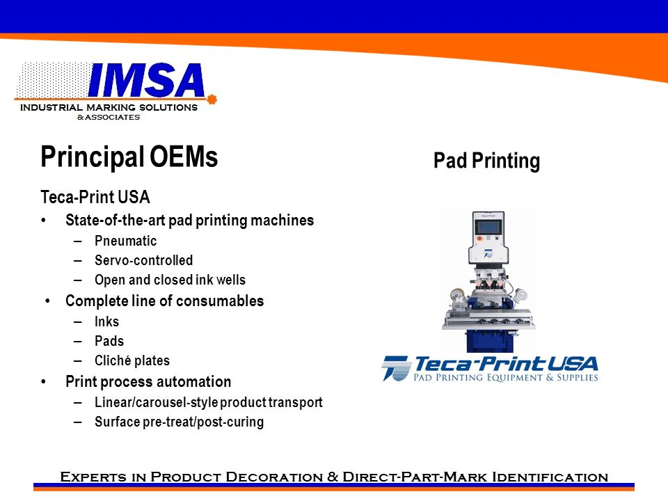 Experts in Product Decoration & Direct-Part-Mark Identification Principal OEMs Teca-Print USA State-of-the-art pad printing machines – Pneumatic – Servo-controlled – Open and closed ink wells Complete line of consumables – Inks – Pads – Cliché plates Print process automation – Linear/carousel-style product transport – Surface pre-treat/post-curing Pad Printing