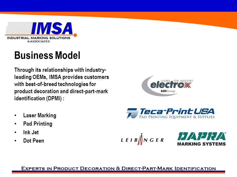 Experts in Product Decoration & Direct-Part-Mark Identification Business Model Through its relationships with industry- leading OEMs, IMSA provides customers with best-of-breed technologies for product decoration and direct-part-mark identification (DPMI) : Laser Marking Pad Printing Ink Jet Dot Peen