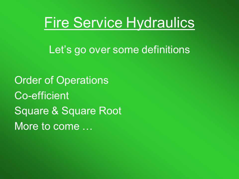 Fire Service Hydraulics You can print this for future reference this is slide #27 Hose SizeCoefficient ¾ redline 1,100 1 ½ line 24 1 ¾ line with 1 ½ couplings 15.5 2 ½ 2 3 .8 4 0.2 5 0.08