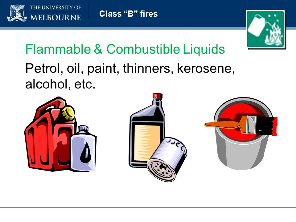 Class B fires Flammable & Combustible Liquids Petrol, oil, paint, thinners, kerosene, alcohol, etc.