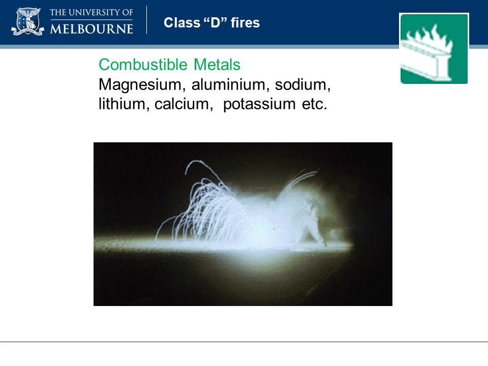Class D fires Combustible Metals Magnesium, aluminium, sodium, lithium, calcium, potassium etc.