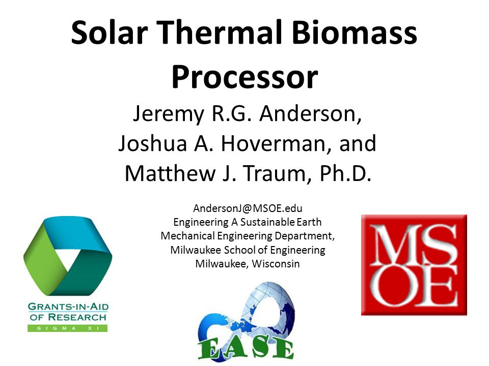 Solar Thermal Biomass Processor Jeremy R.G. Anderson, Joshua A. Hoverman, and Matthew J. Traum, Ph.D. AndersonJ@MSOE.edu Engineering A Sustainable Ear