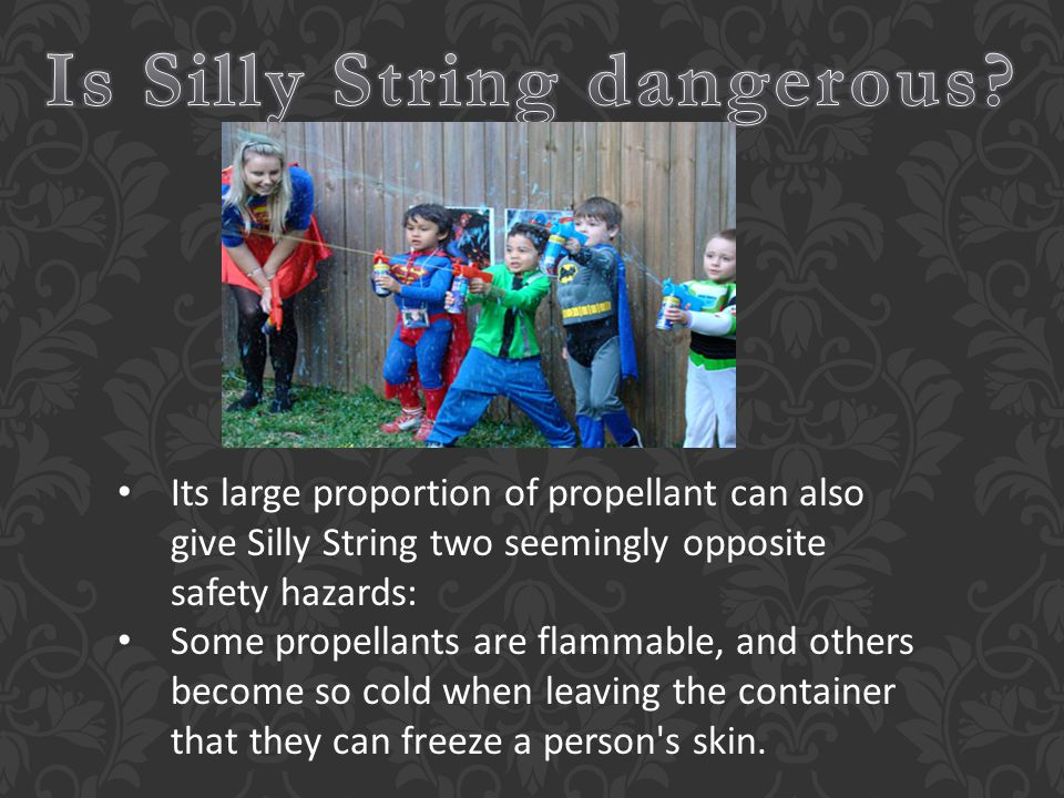 Its large proportion of propellant can also give Silly String two seemingly opposite safety hazards: Some propellants are flammable, and others become so cold when leaving the container that they can freeze a person s skin.