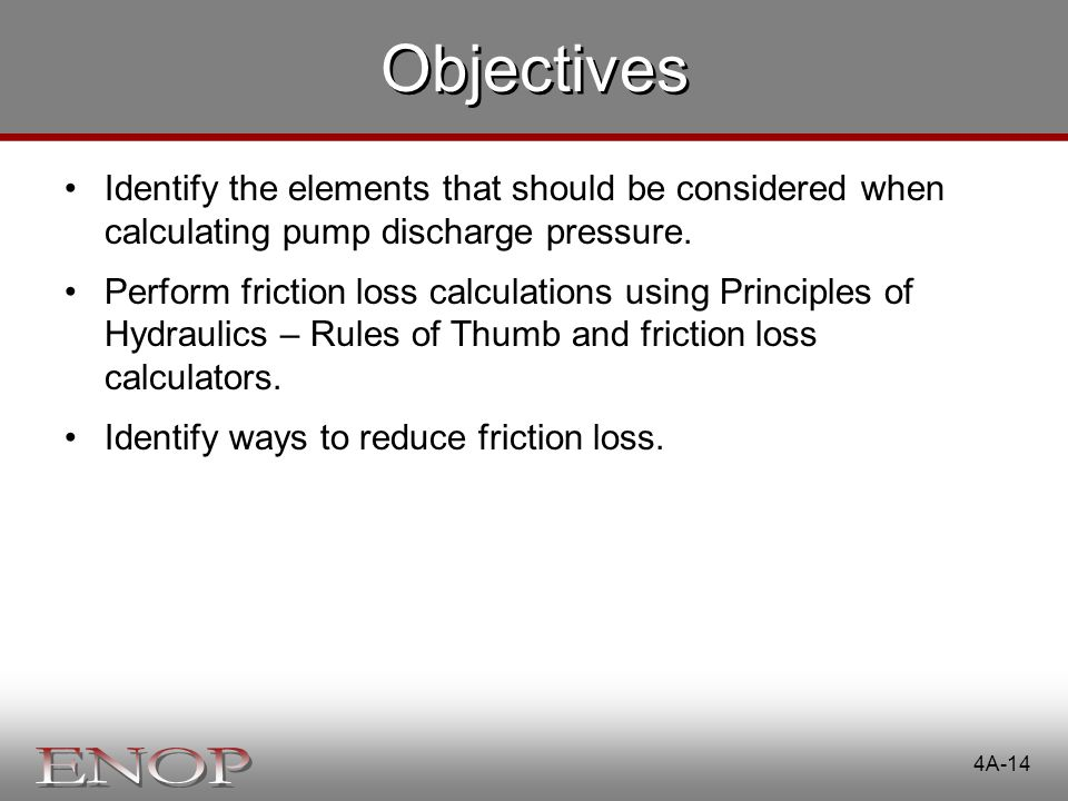 Objectives Identify the elements that should be considered when calculating pump discharge pressure. Perform friction loss calculations using Principl