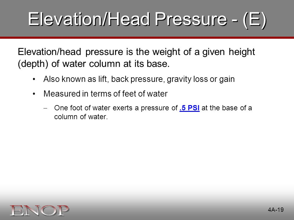 4A-19 Elevation/Head Pressure - (E) Elevation/head pressure is the weight of a given height (depth) of water column at its base. Also known as lift, b