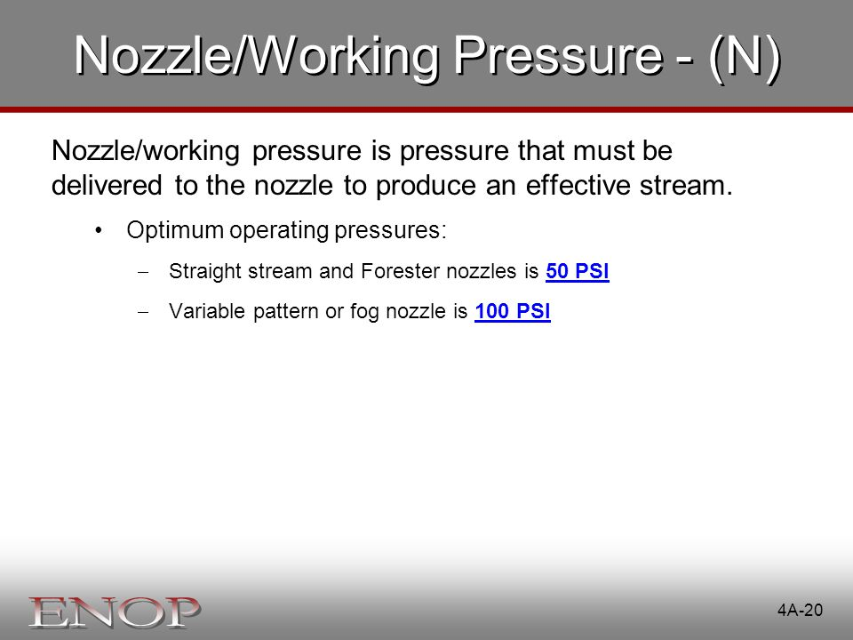 4A-20 Nozzle/Working Pressure - (N) Nozzle/working pressure is pressure that must be delivered to the nozzle to produce an effective stream. Optimum o