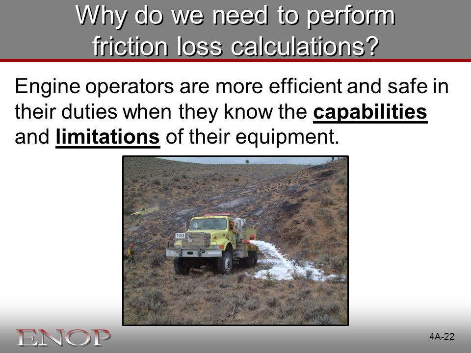 Why do we need to perform friction loss calculations? Engine operators are more efficient and safe in their duties when they know the capabilities and