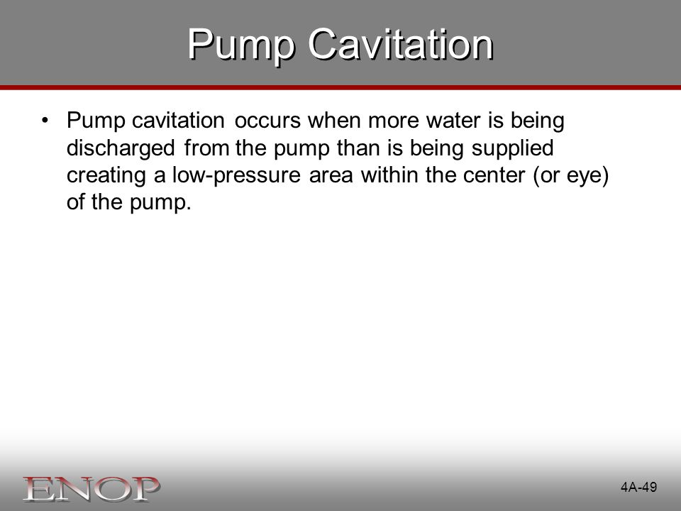 Pump Cavitation Pump cavitation occurs when more water is being discharged from the pump than is being supplied creating a low-pressure area within th