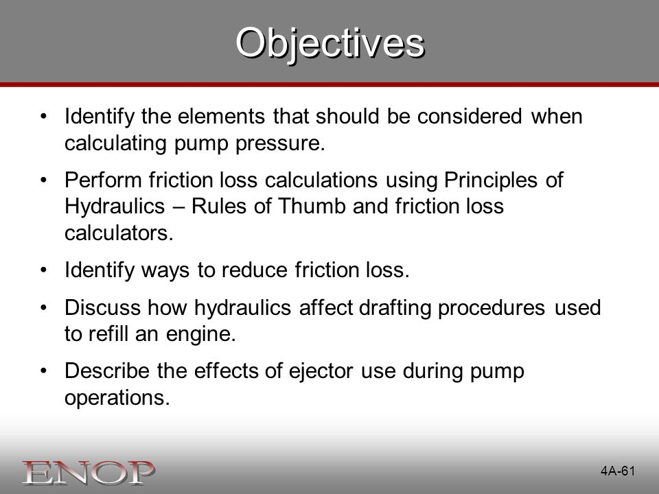 4A-61 Objectives Identify the elements that should be considered when calculating pump pressure. Perform friction loss calculations using Principles o