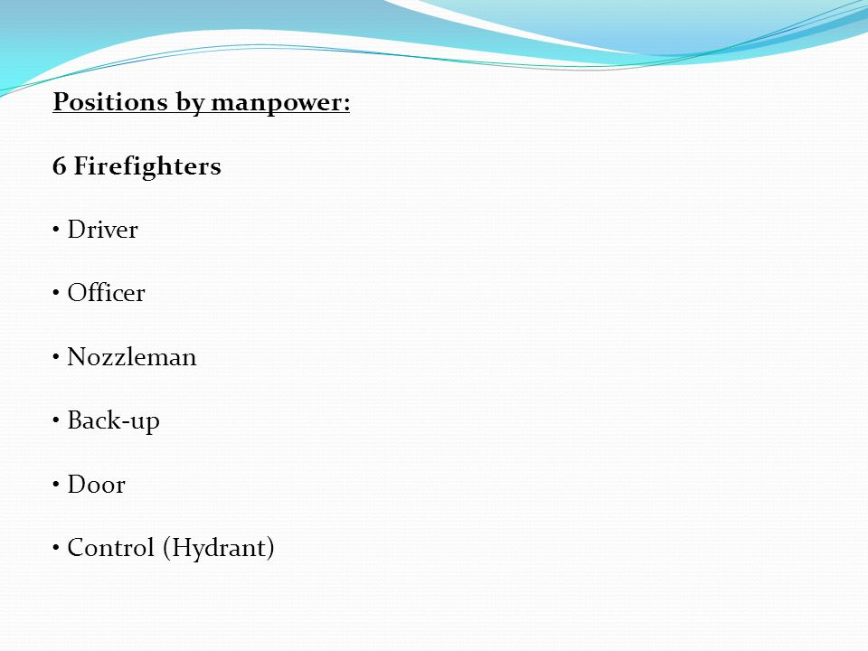 Positions by manpower: 6 Firefighters Driver Officer Nozzleman Back-up Door Control (Hydrant)