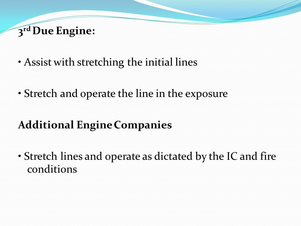 3 rd Due Engine: Assist with stretching the initial lines Stretch and operate the line in the exposure Additional Engine Companies Stretch lines and o