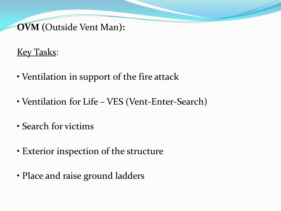 OVM (Outside Vent Man): Key Tasks: Ventilation in support of the fire attack Ventilation for Life – VES (Vent-Enter-Search) Search for victims Exterio